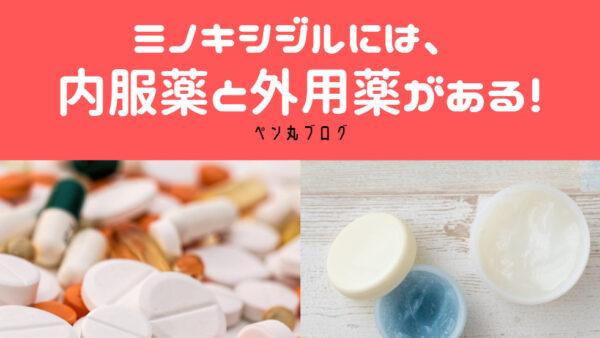 AGA治療のミノキシジルは、内服薬(飲み薬)と外用薬(塗り薬)がある!