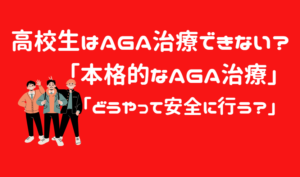 高校生の本格的なAGA治療とは「?高校生は薄毛治療できないは嘘!安全に行う方法を解説